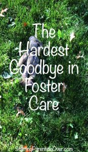 Goodbyes have a very different meaning for foster children. They are also one of the hardest things in foster parenting.